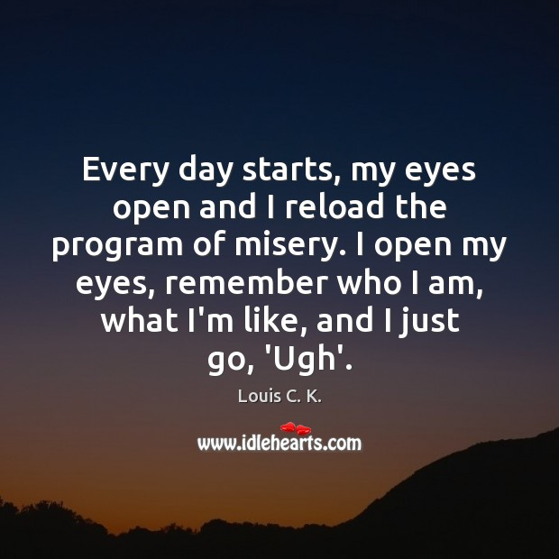 Every day starts, my eyes open and I reload the program of Louis C. K. Picture Quote