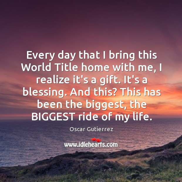 Every day that I bring this World Title home with me, I Oscar Gutierrez Picture Quote