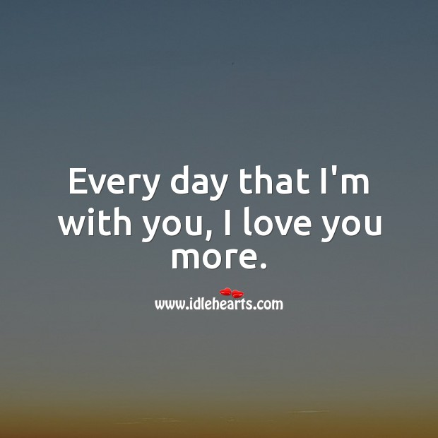 Every day that I'm with you, I love you more. Image