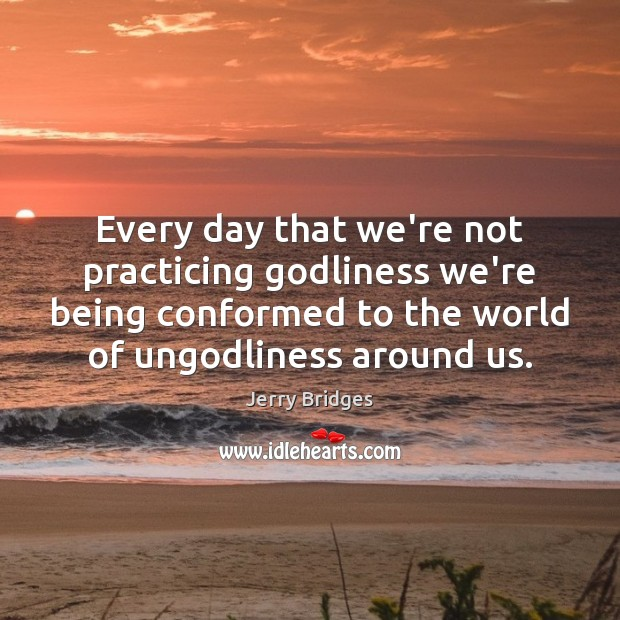 Jerry Bridges Picture Quote image saying: Every day that we're not practicing Godliness we're being conformed to the