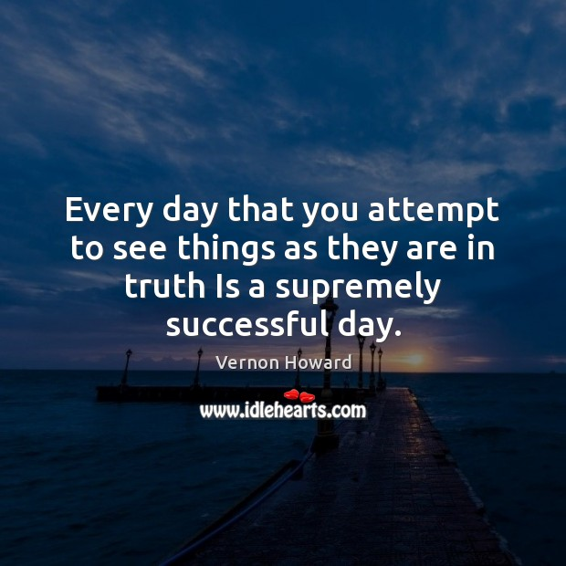 Every day that you attempt to see things as they are in Vernon Howard Picture Quote