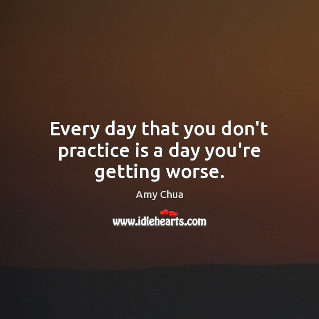 Every day that you don't practice is a day you're getting worse. Amy Chua Picture Quote