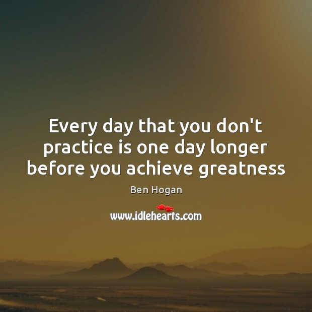 Image, Every day that you don't practice is one day longer before you achieve greatness