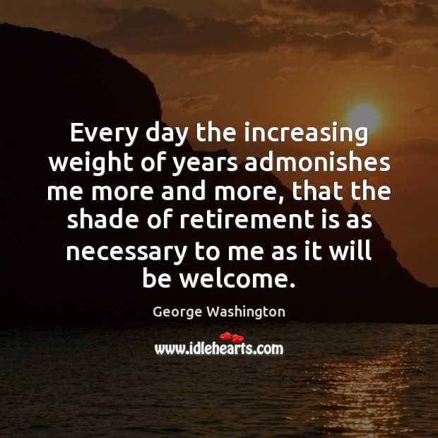Every day the increasing weight of years admonishes me more and more, Retirement Quotes Image