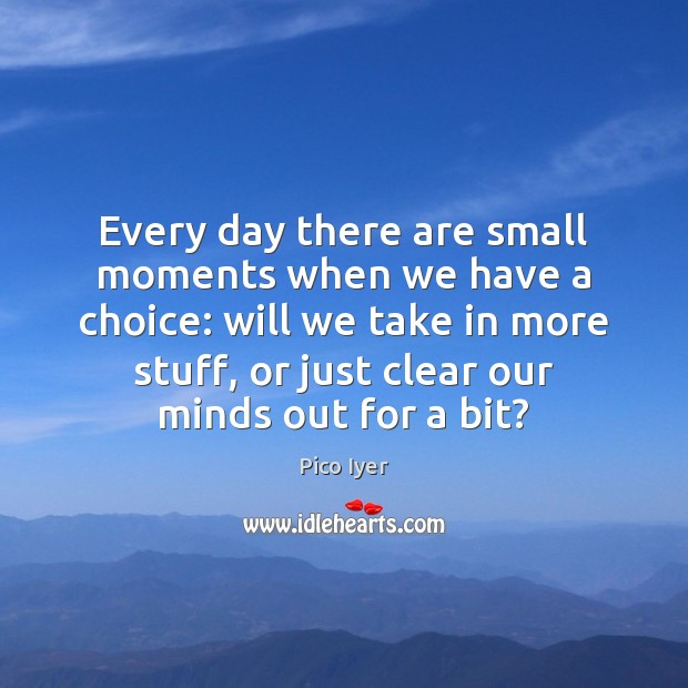 Every day there are small moments when we have a choice: will Pico Iyer Picture Quote
