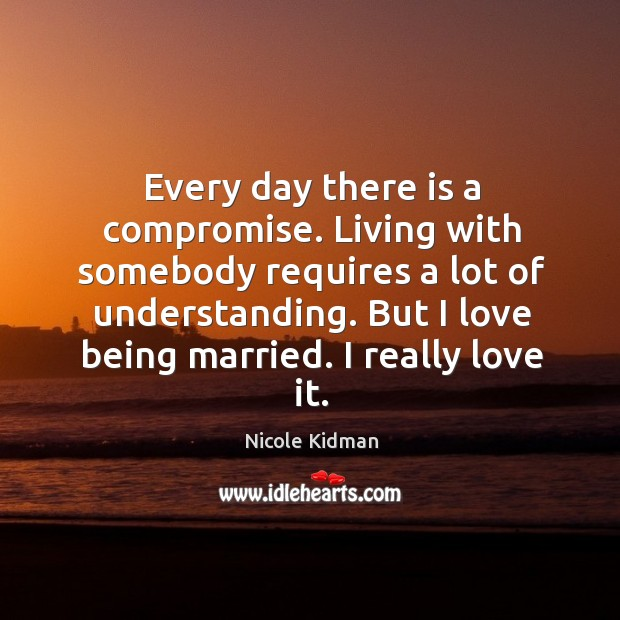 Every day there is a compromise. Living with somebody requires a lot of understanding. But I love being married. I really love it. Image