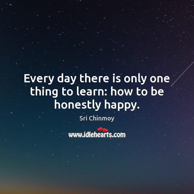 Every day there is only one thing to learn: how to be honestly happy. Image