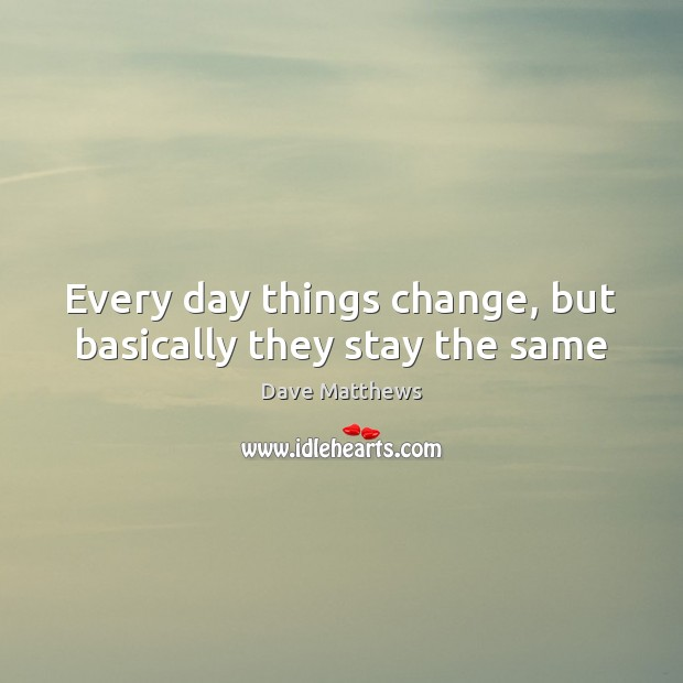 Every day things change, but basically they stay the same Image