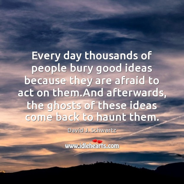 Every day thousands of people bury good ideas because they are afraid David J. Schwartz Picture Quote