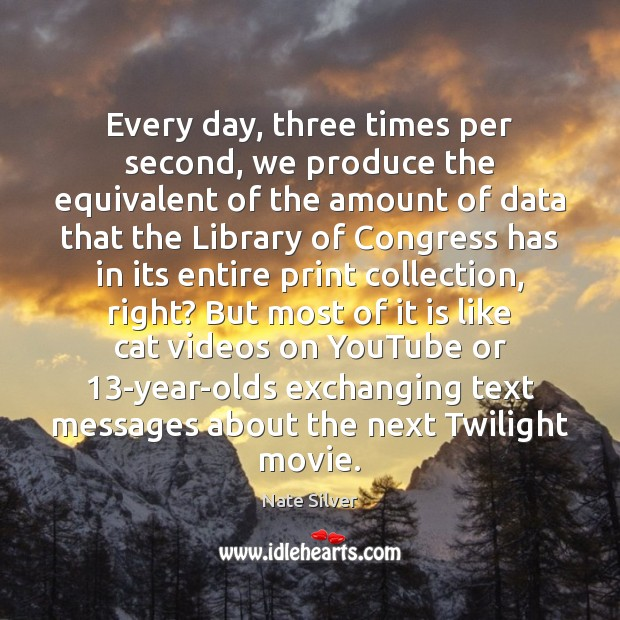 Every day, three times per second, we produce the equivalent of the Image
