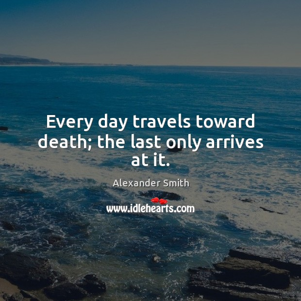 Every day travels toward death; the last only arrives at it. Alexander Smith Picture Quote