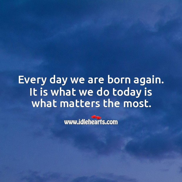 Every day we are born again. It is what we do today is what matters the most. Image
