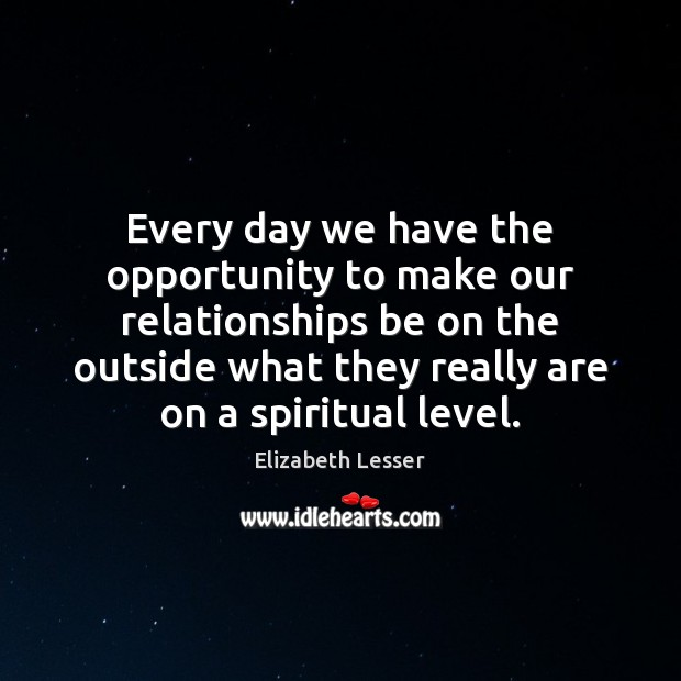 Every day we have the opportunity to make our relationships be on Elizabeth Lesser Picture Quote