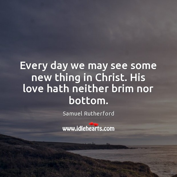 Every day we may see some new thing in Christ. His love hath neither brim nor bottom. Samuel Rutherford Picture Quote