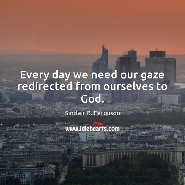 Every day we need our gaze redirected from ourselves to God. Sinclair B. Ferguson Picture Quote