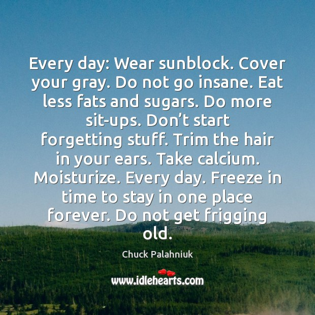Every day: Wear sunblock. Cover your gray. Do not go insane. Eat Image