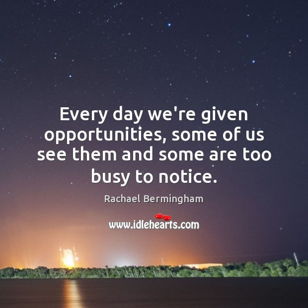 Image, Every day we're given opportunities, some of us see them and some are too busy to notice.