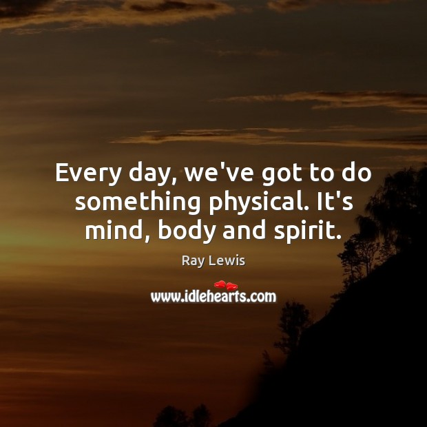 Every day, we've got to do something physical. It's mind, body and spirit. Image