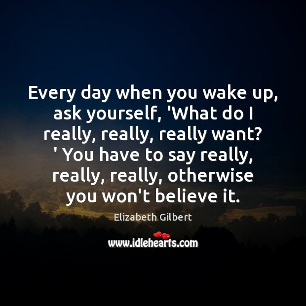 Image, Every day when you wake up, ask yourself, 'What do I really,