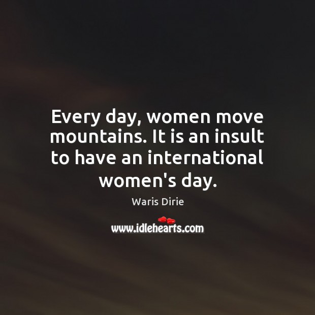Every day, women move mountains. It is an insult to have an international women's day. Insult Quotes Image