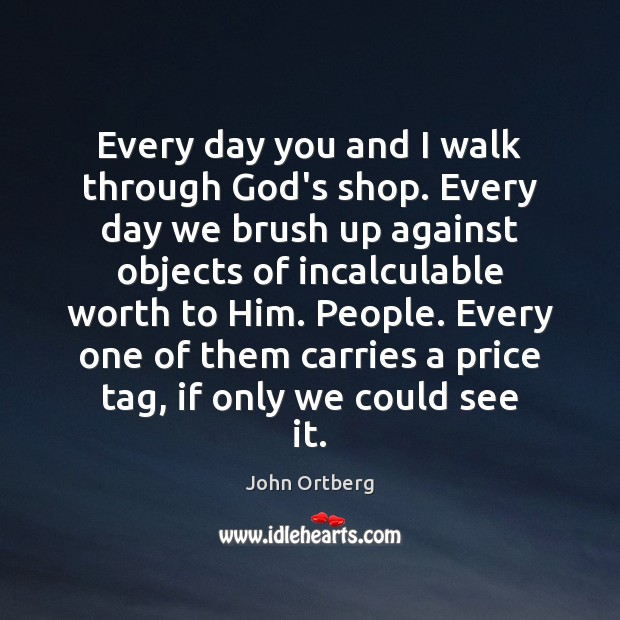 Every day you and I walk through God's shop. Every day we John Ortberg Picture Quote