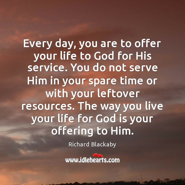 Every day, you are to offer your life to God for His Serve Quotes Image