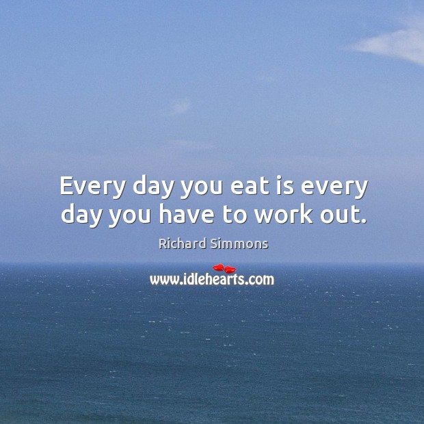 Every day you eat is every day you have to work out. Image