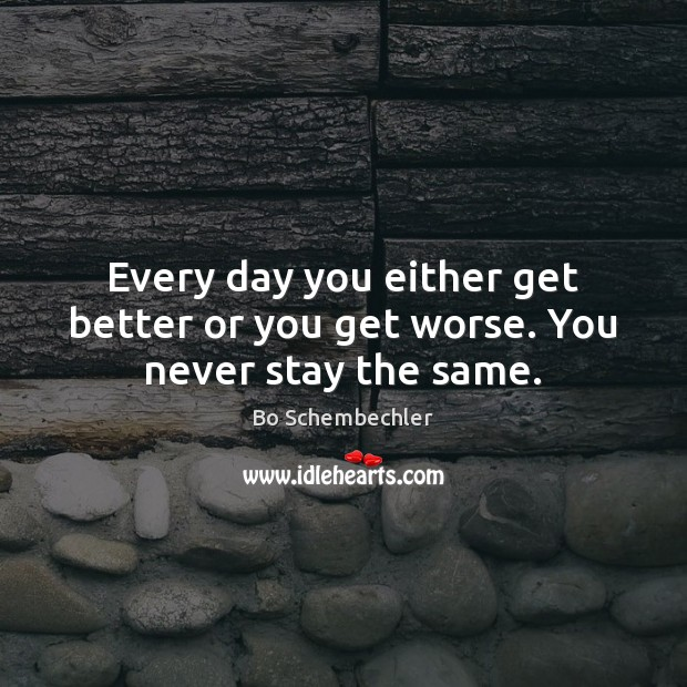 Image, Every day you either get better or you get worse. You never stay the same.