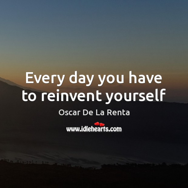 Every day you have to reinvent yourself Oscar De La Renta Picture Quote
