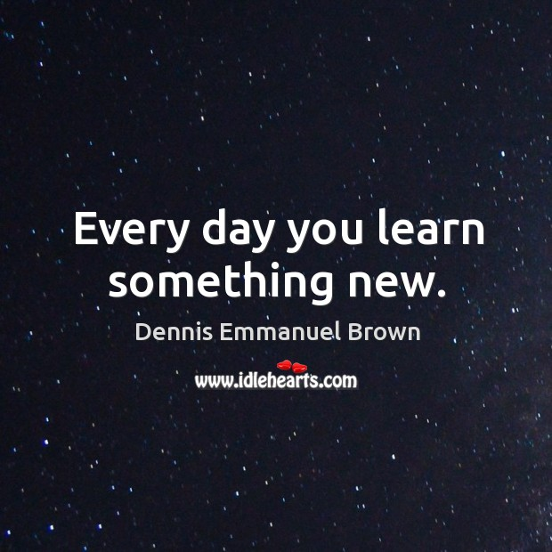 Every day you learn something new. Dennis Emmanuel Brown Picture Quote