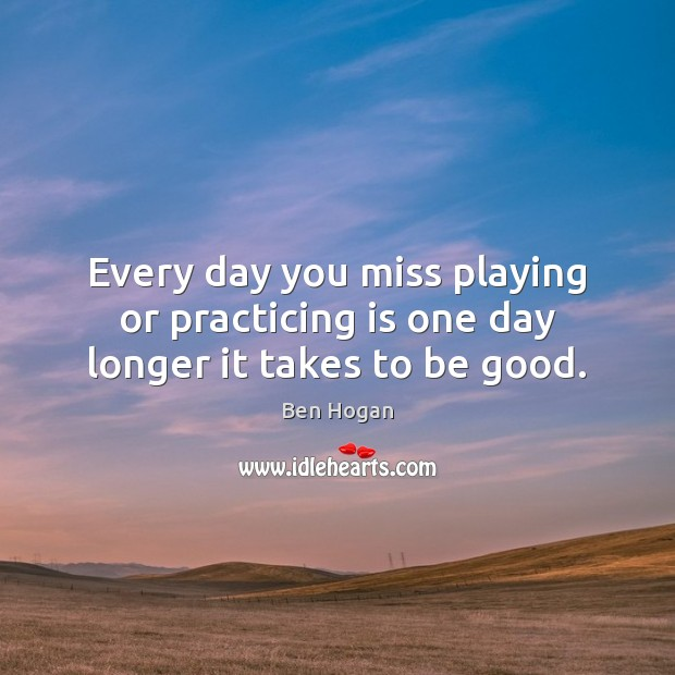 Image, Every day you miss playing or practicing is one day longer it takes to be good.