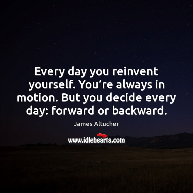 Every day you reinvent yourself. You're always in motion. But you James Altucher Picture Quote