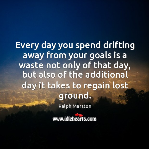 Every day you spend drifting away from your goals is a waste not only of that day Image