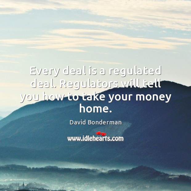 Every deal is a regulated deal. Regulators will tell you how to take your money home. Image