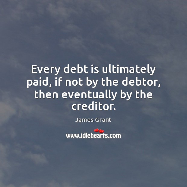 Every debt is ultimately paid, if not by the debtor, then eventually by the creditor. Debt Quotes Image