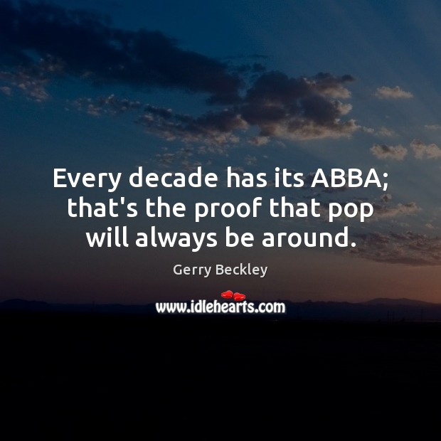 Image, Every decade has its ABBA; that's the proof that pop will always be around.