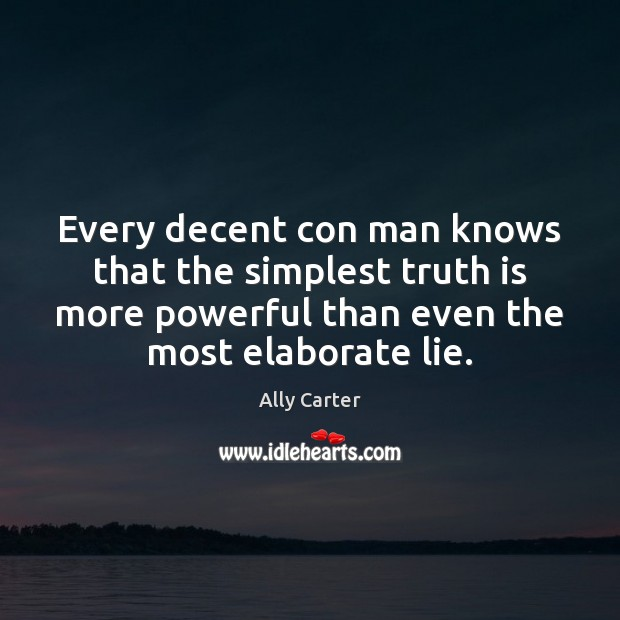 Every decent con man knows that the simplest truth is more powerful Ally Carter Picture Quote