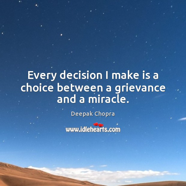 Every decision I make is a choice between a grievance and a miracle. Deepak Chopra Picture Quote