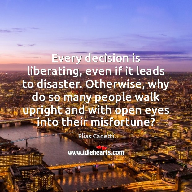 Every decision is liberating, even if it leads to disaster. Otherwise, why Image