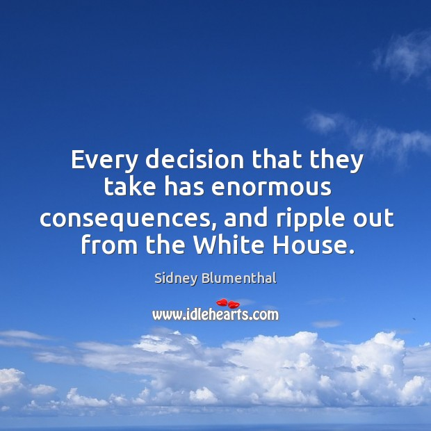 Every decision that they take has enormous consequences, and ripple out from the white house. Image