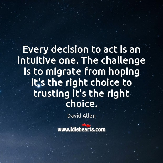 Every decision to act is an intuitive one. The challenge is to David Allen Picture Quote