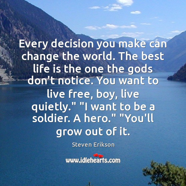 Every decision you make can change the world. The best life is Steven Erikson Picture Quote