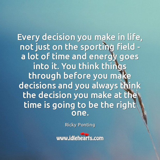 Every decision you make in life, not just on the sporting field Ricky Ponting Picture Quote