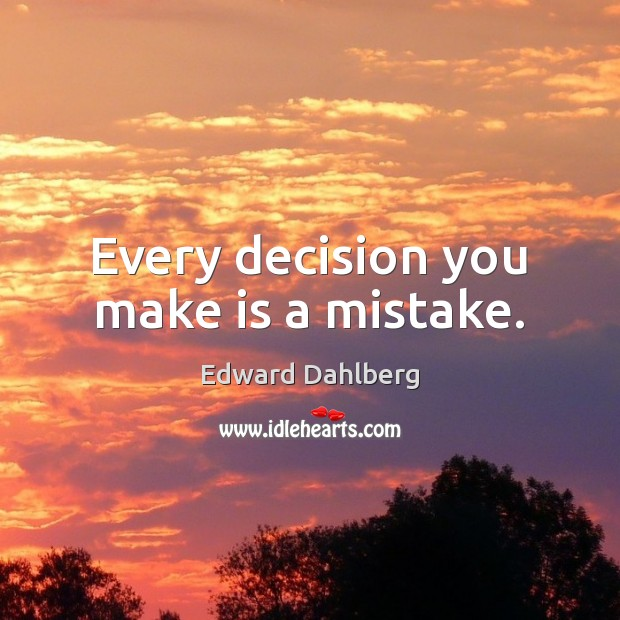 Every decision you make is a mistake. Image
