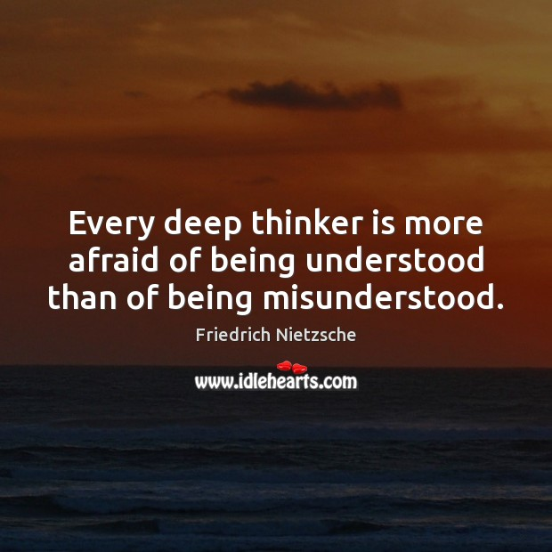 Image, Every deep thinker is more afraid of being understood than of being misunderstood.