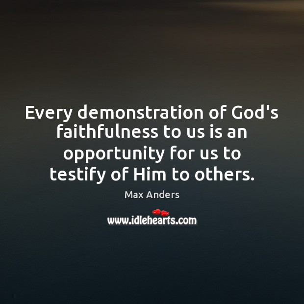 Every demonstration of God's faithfulness to us is an opportunity for us Max Anders Picture Quote