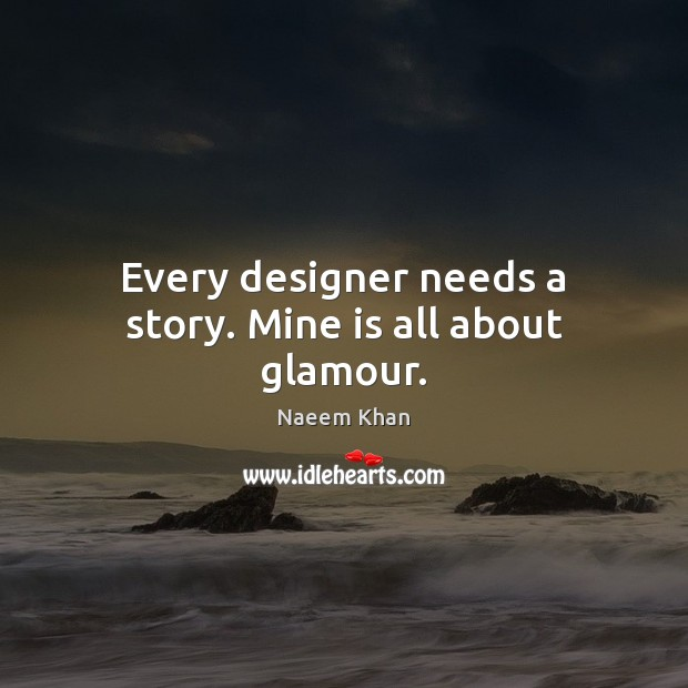Every designer needs a story. Mine is all about glamour. Image