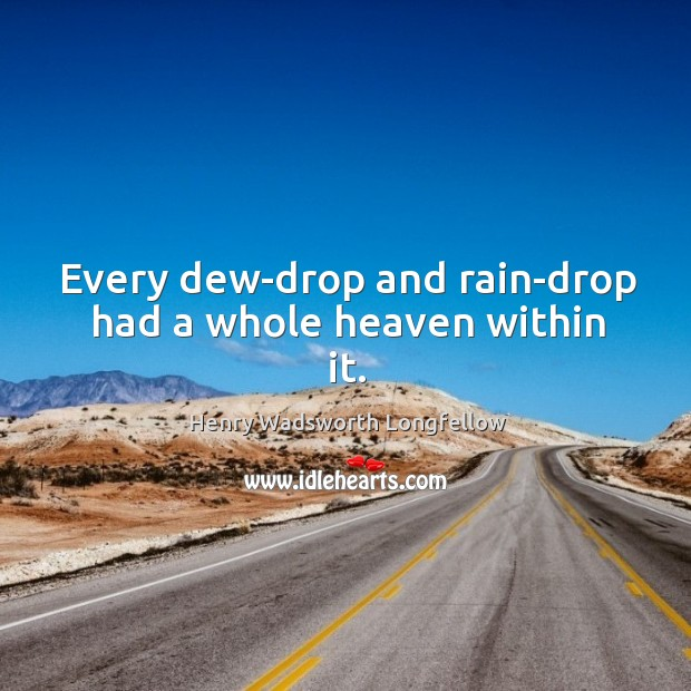 Every dew-drop and rain-drop had a whole heaven within it. Image