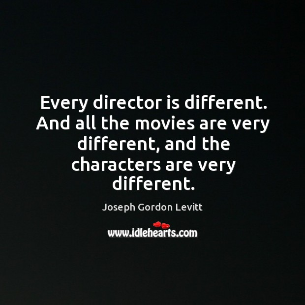 Every director is different. And all the movies are very different, and Image