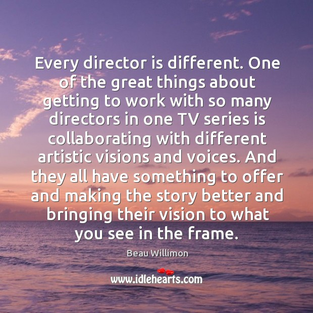 Every director is different. One of the great things about getting to Image